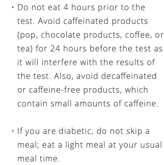 Do not eat 4 hours prior to the test. Avoid caffeinated products (pop, chocolate products, coffee, or tea) for 24 hours before the test as it will interfere with the results of the test. Also, avoid decaffeinated or caffeine-free products, which contain small amounts of caffeine. If you are diabetic, do not skip a meal; eat a light meal at your usual meal time.
