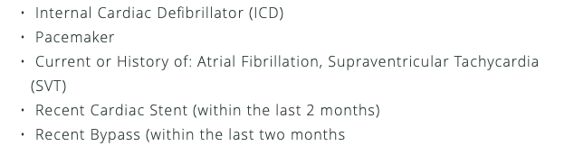 Internal Cardiac Defibrillator (ICD) Pacemaker Current or History of: Atrial Fibrillation, Supraventricular Tachycardia (SVT) Recent Cardiac Stent (within the last 2 months) Recent Bypass (within the last two months